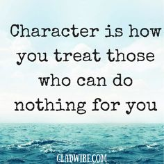 """Character is how you treat those who can do nothing for you""  For more uplifting quotes, click the image above!"