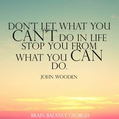 Don't let what you can't do in life stop you from what you can do. John Wooden #wordsofwisdom #quote #quoteoftheday #truth #motivation #motivational #PeachtreeCity #Roswell #Suwanee #Atlanta #Georgia #GA #brainbalance #addressthecause #afterschoolprogram