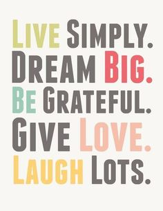 Love this! Live Simply. Dream Big. Be Grateful. Give Love. Laugh LOTS! #quotes #inspiration