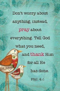 Don't worry about anything instead pray about everything tell God what you need and thank him for all he has done