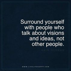 "Live Life Happy: ""Surround yourself with people who talk about visions and ideas, not other people."" - Akin Olokun More:"