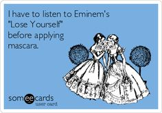 I have to listen to Eminem's 'Lose Yourself' before applying mascara. #funny