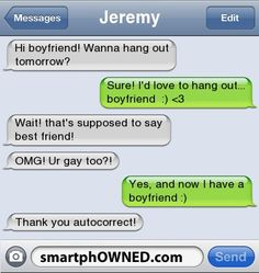 Relationships - JeremyHi boyfriend! Wanna hang out tomorrow?Sure! I'd love to hang out... boyfriend :) <3Wait! that's supposed to say best friend!OMG! Ur gay too?!Yes, and now I have a boyfriend :)Thank you autocorrect!