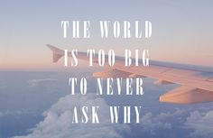 The world is too big to never ask why