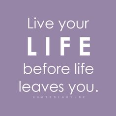 Live your life before life leaves you #quote