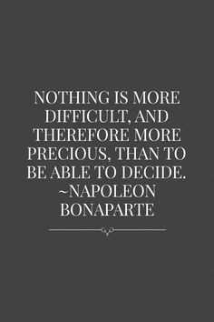 Nothing is more difficult, and therefore more precious, than to be able to decide. ~Napoleon Bonaparte