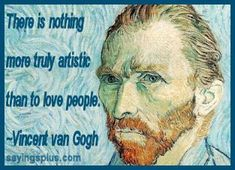 Man is so right, cant deny this one. says so much too~famous artists quotes - Vincent Van Gogh