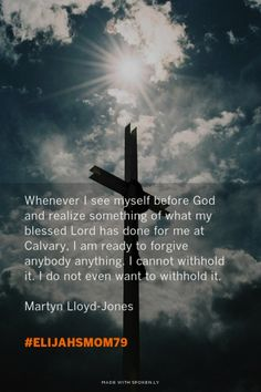 Whenever I see myself before God and realize something of what my blessed Lord has done for me at Calvary, I am ready to forgive anybody anything. I cannot withhold it. I do not even want to withhold it.<br><br> Martyn Lloyd-Jones<br> - #elijahsmom79