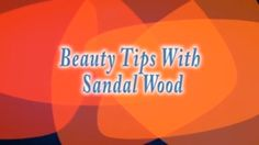 What Are The Benefits Of Sandal Wood,How Is Sandal Wood Used For Beauty,...