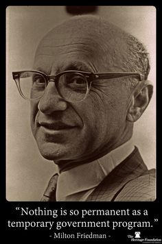 """""""Nothing is so permanent as a temporary government program."""" -Milton Friedman"""