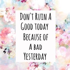 don't ruin a good today because of a bad day yesterday. quotes. wisdom. advice. life lessons.