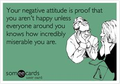 Your negative attitude is proof that you aren't happy unlesseveryone around youknows how incrediblymiserable you are.