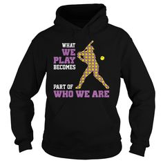 What we play becomes part of who we are Softball hoodies and t shirts