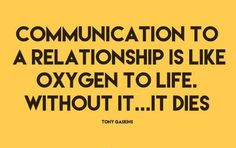 """""""Communication to a relationship is like oxygen to life. Without it...it dies."""" - Tony Gaskins"""