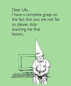 Dear Life, I have a complete grasp on the fact that you are not fair so please, stop teaching me that lesson...