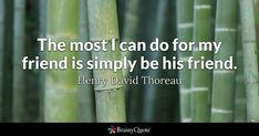 The most I can do for my friend is simply be his friend. - Henry David Thoreau #brainyquote #QOTD #friendship #life Simply Quotes, This Is Us Quotes, Quote Of The Day, Quotes To Live By, Respect Quotes, Truth Quotes, Life Quotes, Silence Quotes, Friend Quotes