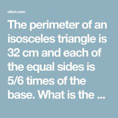 The perimeter of an isosceles triangle is 32 cm and each of the equal sides is times of the base. What is the area (in of the triangleA 39 B 48 C 57 D 64 Isosceles Triangle, Independent Girls, Maths, Equality, Base, Times, Social Equality