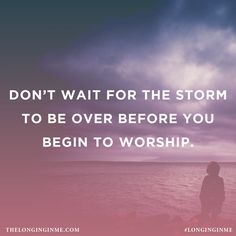 Don't wait for the storm to be over before you begin to worship.