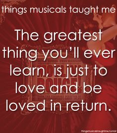 The greatest thing you'll ever learn is just to love and be loved in return.  Moulin Rouge <3