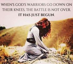When God's warriors go down on their knees, the battle is not over; it has just begun