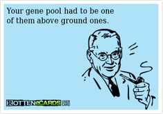 Rottenecards - Your gene pool had to be one  of them above ground ones.