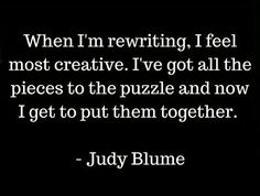 """When I'm rewriting, I feel most creative. I've got all the pieces to the puzzle and now I get to put them together. Writing Memes, Fiction Writing, Writing Advice, Writing Prompts, Writing Corner, Writing Words, Writing A Book, Famous Author Quotes, Writer Quotes"