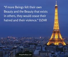 """If more Beings felt their own Beauty and the Beauty that exists in others, they would cease their hatred and their violence."" - DZAR.  For more wisdom, visit www.ThePathOfDZAR.com"