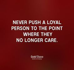 Never push a loyal person...