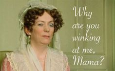 "Mrs. Bennet sat looking and winking at Elizabeth and Catherine for a considerable time, without making any impression on them. Elizabeth would not observe her; and when at last Kitty did, she very innocently said, ""What is the matter mamma? What do you keep winking at me for? What am I to do?"""
