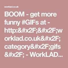 BOOM - get more funny #GIFs at - http://worklad.co.uk/category/gifs/ - WorkLAD - Banter, Funny Pics, Viral Videos