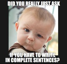 Hahaha! The kids give me this look every time I say that. Yes. You have to write in complete sentences! Always!