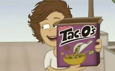 Harry: Introducing Tac-o's! It's meat, cheese, and lettuce flavored O's in a tortilla bowl! Louis: that's disgusting Harry: it even makes the milk taste like tacos Liam: That's even disgustinger Harry: that's not even a word!