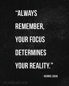 Always remember, your focus determines your reality .. Focus.. know where you are going...