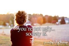 just girly things, everyone is their own kind of beautiful, NO ONE is ugly, but sometimes it takes special people to see that.