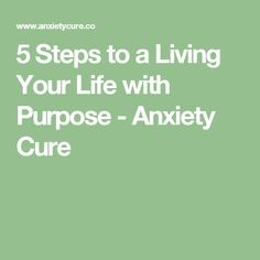 5 Steps to a Living Your Life with Purpose - Anxiety Cure