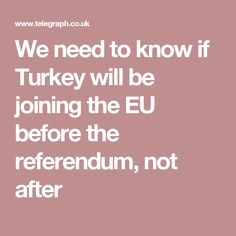 We need to know if Turkey will be joining the EU before the referendum, not after We Need, Need To Know, Eu Referendum, Campaign, Turkey, Join, Turkey Country