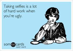 Taking selfies is a lot of hard work when you're ugly.