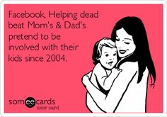 Facebook, Helping dead beat Mom's & Dad's pretend to be involved with their kids since 2004.