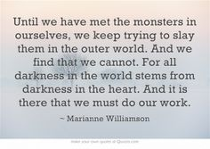 Until we have met the monsters in ourselves, we keep trying to slay them in the outer world. And we find that we cannot. For all darkness in the world stems from darkness in the heart. And it is there that we must do our work.