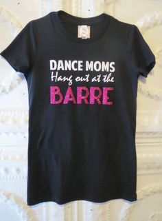 Dance Moms Hang Out at the Barre. Dance Mom shirt. by My4Anchors