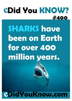http://edidyouknow.com/did-you-know-400/ Sharks have been on Earth for over 400 million years.