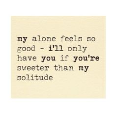 my alone feels so good. I'll only have you if you're sweeter than my solitude.
