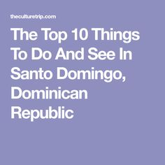 The Top 10 Things To Do And See In Santo Domingo, Dominican Republic