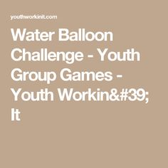 Water Balloon Challenge - Youth Group Games - Youth Workin' It
