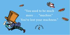 """""""You used to be much more.... 'muchier'. You lost your muchness."""" From Lewis Carroll's ALICE IN WONDERLAND, which celebrates its 150th unbirthday this year."""
