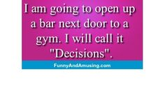 I am going to open up  a bar next door to a  gym. I will call it  Decisions.