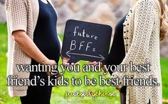 Wanting You And Your Best Friend's Kids To Be Best Friends.