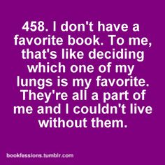I don't have a favourite book. To me, that's like deciding which one of my lungs is my favourite. They're all a part of me and I couldn't live without them.