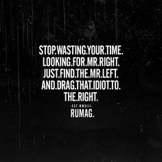 STOP wasting your time looking for Mr. Right, Just find the Mr. Left and drag that idiot to the right. RUMAG