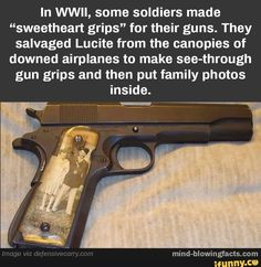 """In WWII, some soldiers made """"sweetheart grips"""" for their guns. They salvaged Lucite from the canopies of downed airplanes to make see-through gun grips and then put family photos inside. Airsoft Girls, Airsoft Sniper, Wtf Fun Facts, Crazy Facts, Cool Guns, Panzer, Guns And Ammo, Firearms, Hand Guns"""
